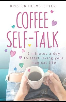Coffee Self-Talk: 5 Minutes a Day to Start Living Your Magical Life