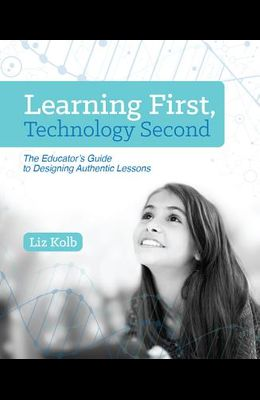 Learning First, Technology Second: The Educator's Guide to Designing Authentic Lessons