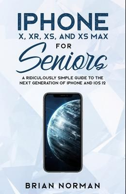 iPhone X, XR, XS, and XS Max for Seniors: A Ridiculously Simple Guide to the Next Generation of iPhone and iOS 12