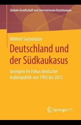 Deutschland Und Der Südkaukasus: Georgien Im Fokus Deutscher Außenpolitik Von 1992 Bis 2012