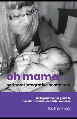 Oh Mama ... Perinatal Integrative Healthcare: Birth Practitioner Guide to Holistic Maternal/Neonatal Wellness