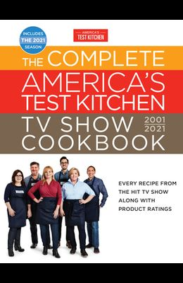 The Complete America's Test Kitchen TV Show Cookbook 2001-2021: Every Recipe from the Hit TV Show with Product Ratings and a Look Behind the Scenes In