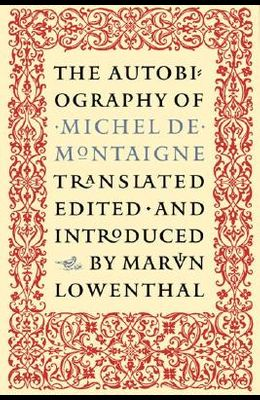 The Autobiography of Michel de Montaigne: Compromising the Life of the Wisest Man of His Times: His Childhood, Youth, and Prime; His Adventures in Lov
