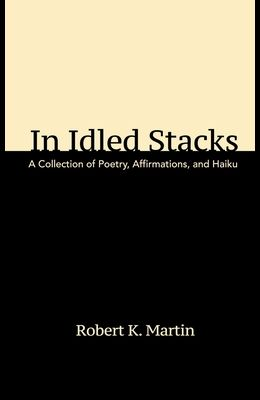 In Idled Stacks: A Collection of Poems, Haiku, and Affirmations