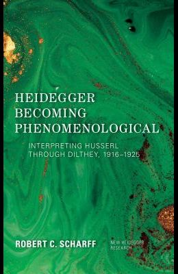 Heidegger Becoming Phenomenological: Interpreting Husserl Through Dilthey, 1916-1925