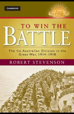 To Win the Battle: The 1st Australian Division in the Great War 1914-1918