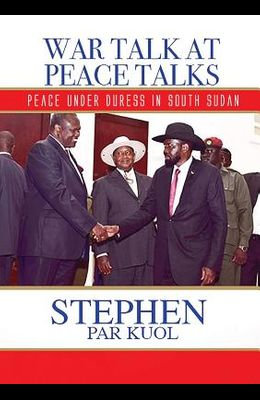 War Talk at Peace Talks: Peace Under Duress in South Sudan