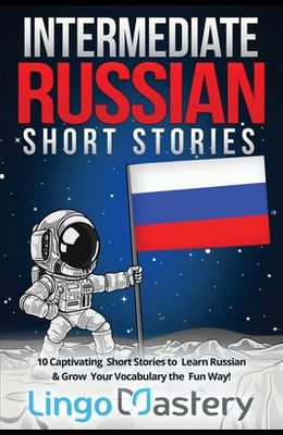 Intermediate Russian Short Stories: 10 Captivating Short Stories to Learn Russian & Grow Your Vocabulary the Fun Way!