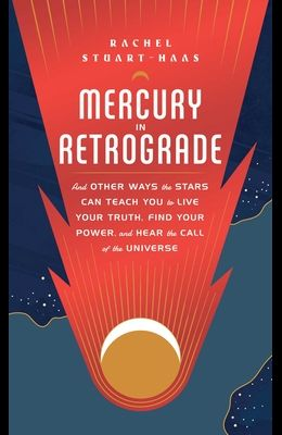Mercury in Retrograde: And Other Ways the Stars Can Teach You to Live Your Truth, Find Your Power, and Hear the Call of the Universe