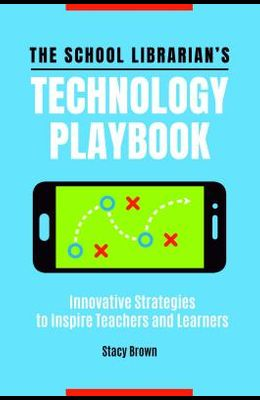 The School Librarian's Technology Playbook: Innovative Strategies to Inspire Teachers and Learners