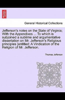 Jefferson's Notes on the State of Virginia; With the Appendixes ... to Which Is Subjoined a Sublime and Argumentative Dissertation on Mr. Jefferson's
