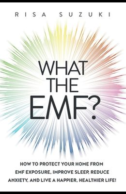What the EMF?: How to Protect Your Home from EMF Exposure, Improve Sleep, Reduce Anxiety, and Live a Happier, Healthier Life!