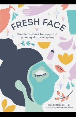 Fresh Face: Simple Routines for Beautiful Glowing Skin, Every Day (Skin Care Book, Healthy Skin Care and Beauty Secrets Book)