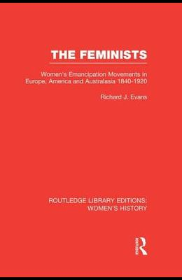The Feminists: Women's Emancipation Movements in Europe, America and Australasia 1840-1920