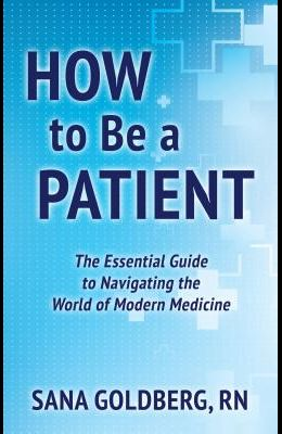 How to Be a Patient: A Field Guide to the World of Modern Medicine