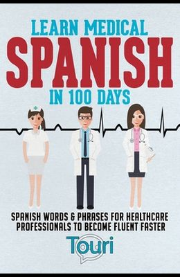 Learn Medical Spanish in 100 Days: Spanish Words & Phrases for Healthcare Professionals to Become Fluent Faster