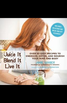 Juice It, Blend It, Live It: Over 50 Easy Recipes to Energize, Detox, and Nourish Your Mind and Body