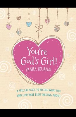 You're God's Girl! Prayer Journal: A Special Place to Record What You and God Have Been Talking about