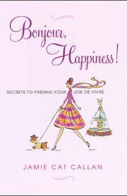 Bonjour, Happiness!: Secrets to Finding Your Joie de Vivre