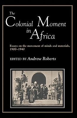 The Colonial Moment in Africa: Essays on the Movement of Minds and Materials, 1900-1940