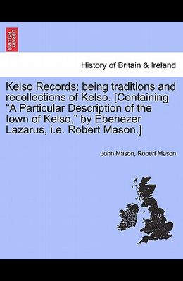 Kelso Records; Being Traditions and Recollections of Kelso. [Containing a Particular Description of the Town of Kelso, by Ebenezer Lazarus, i.e. Rober