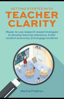 Getting Started with Teacher Clarity: Ready-To-Use Research-Based Strategies to Develop Learning Intentions, Foster Student Autonomy, and Engage Stude