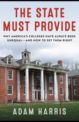 The State Must Provide: Why America's Colleges Have Always Been Unequal--And How to Set Them Right