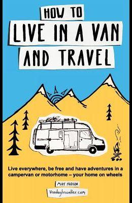 How to Live in a Van and Travel: Live Everywhere, Be Free and Have Adventures in a Campervan or Motorhome - Your Home on Wheels