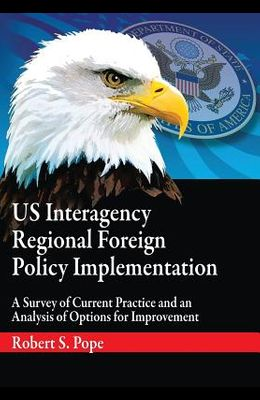 Us Interagency Regional Foreign Policy Implementation: A Survey of Current Practice and an Analysis of Options for Improvement