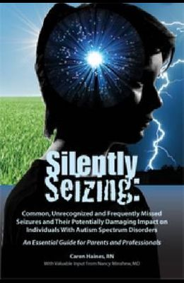 Silently Seizing: Common, Unrecognized, and Frequently Missed Seizures and Their Potentially Damaging Impact on Individuals with Autism