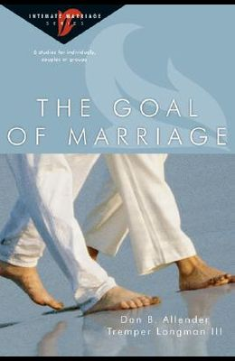 The Goal of Marriage: 6 Studies for Individuals, Couples or Groups