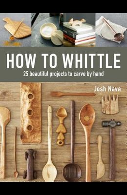 How to Whittle: 25 Beautiful Projects to Carve by Hand
