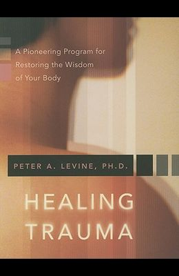 Healing Trauma: A Pioneering Program for Restoring the Wisdom of Your Body [With CD]