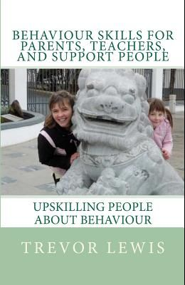 Behaviour Skills For Teachers, Parents, and Support People: Upskilling People about behaviour
