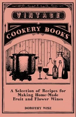 A Selection of Recipes for Making Home-Made Fruit and Flower Wines