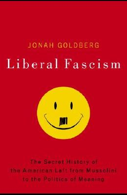 Liberal Fascism: The Secret History of the American Left from Mussolini to the Politics of Meaning