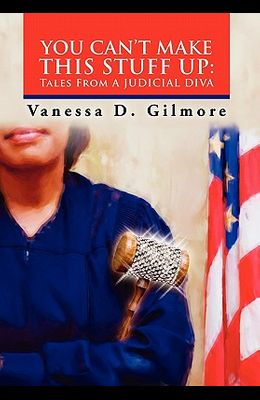 You Can't Make This Stuff Up: Tales from a Judicial Diva