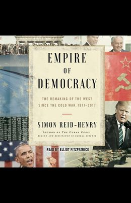 Empire of Democracy: The Remaking of the West Since the Cold War, 1971-2017