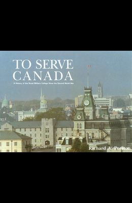 To Serve Canada: A History of the Royal Military College of Canada