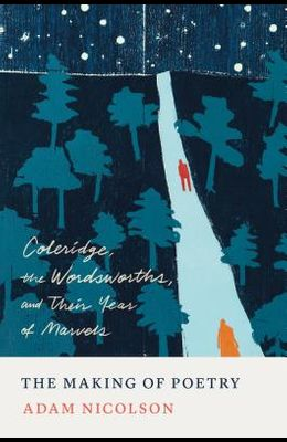 The Making of Poetry: Coleridge, the Wordsworths, and Their Year of Marvels