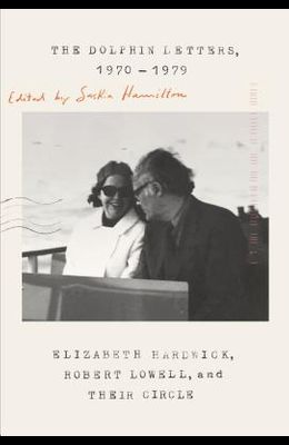 The Dolphin Letters, 1970-1979: Elizabeth Hardwick, Robert Lowell, and Their Circle