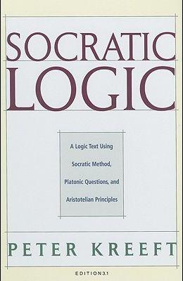 Socratic Logic: Edition 3.1: A Logic Text Using Socratic Method, Platonic Questions, & Aristotelian Principles