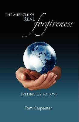 The Miracle of Real Forgiveness: Freeing Us To Love