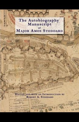 The Autobiography Manuscript of Major Amos Stoddard (Deluxe Edition with Color Illustrations): Edited and with an Introduction by Robert A. Stoddard