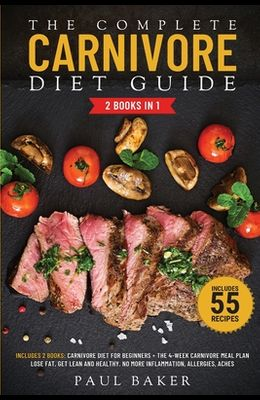 The Complete Carnivore Diet Guide: 2 Books in 1: Carnivore Diet For Beginners, The 4-Week Carnivore Meal Plan. Lose Fat, Get Lean And Healthy. No More