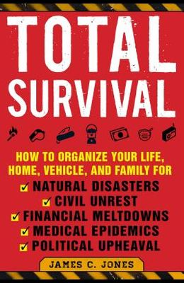 Total Survival: How to Organize Your Life, Home, Vehicle, and Family for Natural Disasters, Civil Unrest, Financial Meltdowns, Medical