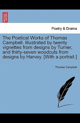 The Poetical Works of Thomas Campbell. Illustrated by Twenty Vignettes from Designs by Turner, and Thirty-Seven Woodcuts from Designs by Harvey. [With