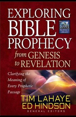 Exploring Bible Prophecy from Genesis to Revelation: Clarifying the Meaning of Every Prophetic Passage