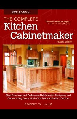 Bob Lang's the Complete Kitchen Cabinetmaker, Revised Edition: Shop Drawings and Professional Methods for Designing and Constructing Every Kind of Kit