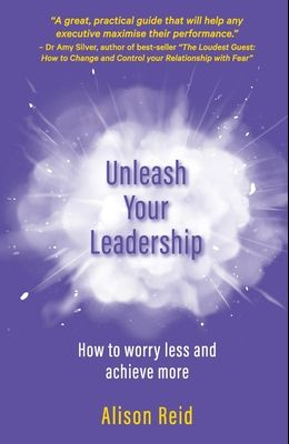 Unleash Your Leadership: How to worry less and achieve more